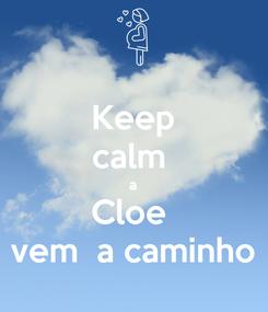 Poster: Keep calm  a Cloe  vem  a caminho