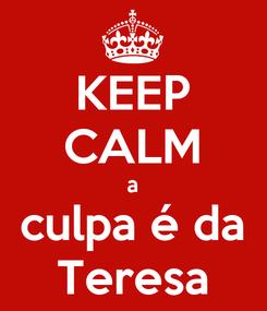 Poster: KEEP CALM a culpa é da Teresa