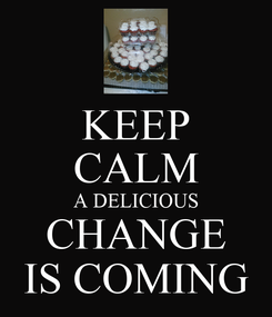Poster: KEEP CALM A DELICIOUS CHANGE IS COMING