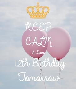 Poster: KEEP CALM A Diva 12th Birthday  Tomorrow