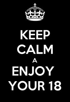 Poster: KEEP CALM A ENJOY  YOUR 18