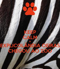 Poster: KEEP CALM A EXPLICOLÂNDIA OEIRAS CHEGOU AO ZOO