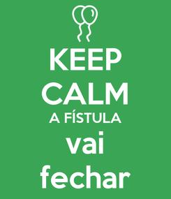 Poster: KEEP CALM A FÍSTULA vai fechar