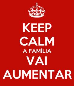 Poster: KEEP CALM A FAMÍLIA VAI AUMENTAR