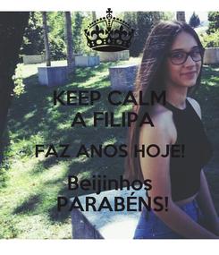 Poster: KEEP CALM  A FILIPA FAZ ANOS HOJE! Beijinhos  PARABÉNS!