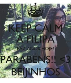 Poster: KEEP CALM A FILIPA FAZ ANOS HOJE! PARABÉNS!! <3 BEIJINHOS