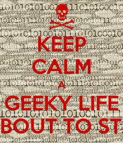 Poster: KEEP CALM A GEEKY LIFE IS ABOUT TO START
