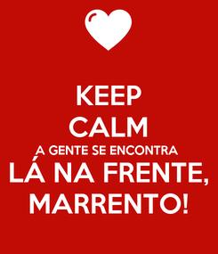 Poster: KEEP CALM A GENTE SE ENCONTRA LÁ NA FRENTE, MARRENTO!