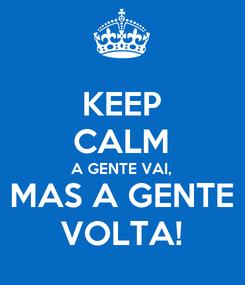Poster: KEEP CALM A GENTE VAI,  MAS A GENTE VOLTA!