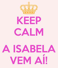Poster: KEEP CALM  A ISABELA VEM AÍ!