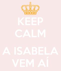 Poster: KEEP CALM  A ISABELA VEM AÍ