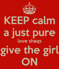 Poster: KEEP calm a just pure love shaqs give the girl ON