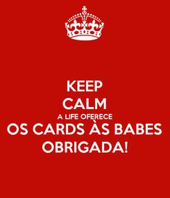 Poster: KEEP CALM A LIFE OFERECE OS CARDS ÀS BABES OBRIGADA!