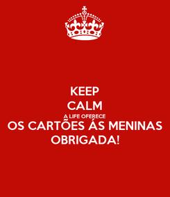 Poster: KEEP CALM A LIFE OFERECE OS CARTÕES ÁS MENINAS OBRIGADA!