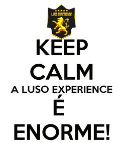 Poster: KEEP CALM A LUSO EXPERIENCE É  ENORME!