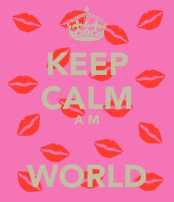 Poster: KEEP CALM A M  WORLD
