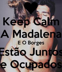 Poster: Keep Calm A Madalena E O Borges Estão Juntos e Ocupados