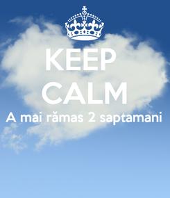 Poster: KEEP  CALM A mai rămas 2 saptamani