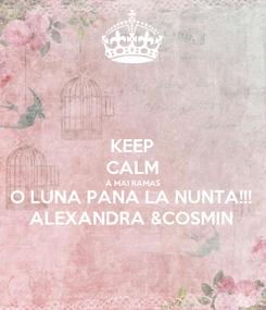 Poster: KEEP CALM A MAI RAMAS O LUNA PANA LA NUNTA!!! ALEXANDRA &COSMIN