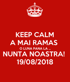 Poster: KEEP CALM A MAI RAMAS  O LUNA PANA LA ... NUNTA NOASTRA!  19/08/2018