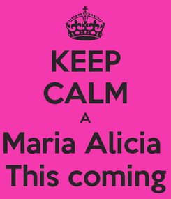 Poster: KEEP CALM A Maria Alicia  This coming