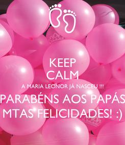 Poster: KEEP CALM A MARIA LEONOR JÁ NASCEU !!! PARABÉNS AOS PAPÁS MTAS FELICIDADES! :)