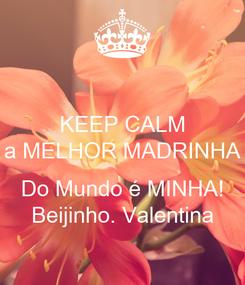 Poster: KEEP CALM a MELHOR MADRINHA  Do Mundo é MINHA! Beijinho. Valentina