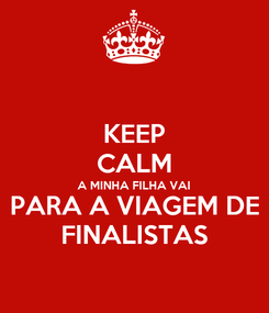 Poster: KEEP CALM A MINHA FILHA VAI  PARA A VIAGEM DE FINALISTAS