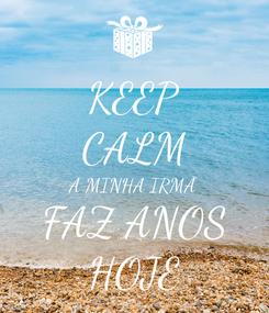 Poster: KEEP CALM A MINHA IRMÃ FAZ ANOS HOJE