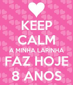 Poster: KEEP CALM A MINHA LARINHA FAZ HOJE 8 ANOS