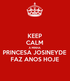 Poster: KEEP CALM A MINHA PRINCESA JOSINEYDE FAZ ANOS HOJE