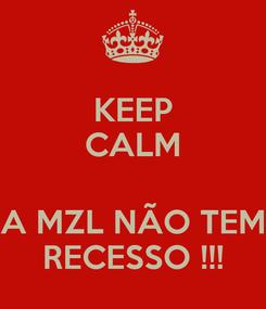 Poster: KEEP CALM  A MZL NÃO TEM RECESSO !!!