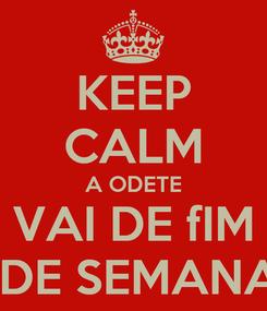 Poster: KEEP CALM A ODETE VAI DE fIM  DE SEMANA