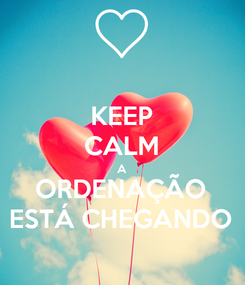 Poster: KEEP CALM A ORDENAÇÃO ESTÁ CHEGANDO