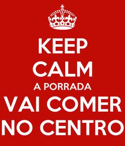Poster: KEEP CALM A PORRADA VAI COMER NO CENTRO