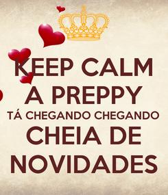Poster: KEEP CALM A PREPPY TÁ CHEGANDO CHEGANDO CHEIA DE NOVIDADES