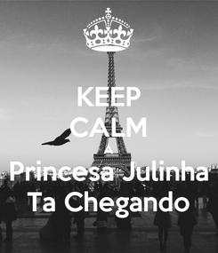 Poster: KEEP CALM A Princesa Julinha Ta Chegando