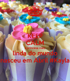 Poster: KEEP CALM a princesa mais linda do mundo nasceu em Abril #Kayla