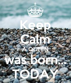 Poster: Keep Calm A QUEEN was born... TODAY