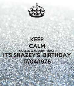 Poster: KEEP CALM A QUEEN WAS BORN TODAY  IT'S SHAZEY'S  BIRTHDAY 17/04/1976