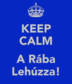 Poster: KEEP CALM  A Rába Lehúzza!