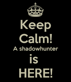 Poster: Keep Calm! A shadowhunter is  HERE!