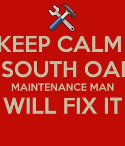 Poster: KEEP CALM  A SOUTH OAKS MAINTENANCE MAN WILL FIX IT