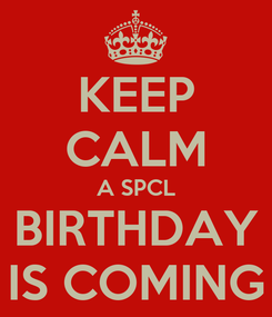 Poster: KEEP CALM A SPCL BIRTHDAY IS COMING