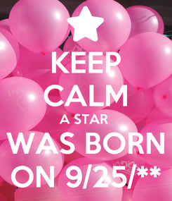 Poster: KEEP CALM A STAR  WAS BORN ON 9/25/**