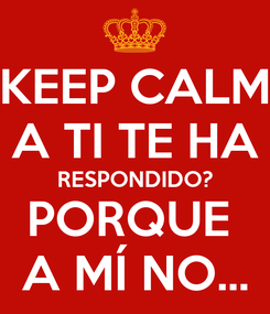 Poster: KEEP CALM A TI TE HA RESPONDIDO? PORQUE  A MÍ NO...