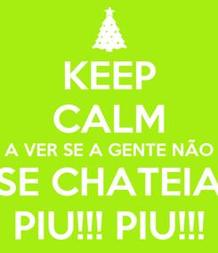 Poster: KEEP CALM A VER SE A GENTE NÃO SE CHATEIA PIU!!! PIU!!!