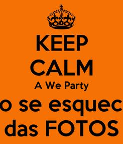 Poster: KEEP CALM A We Party não se esqueceu das FOTOS