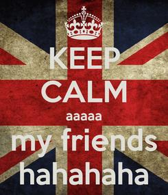 Poster: KEEP CALM aaaaa my friends hahahaha
