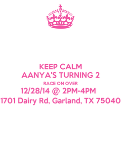 Poster: KEEP CALM AANYA'S TURNING 2 RACE ON OVER 12/28/14 @ 2PM-4PM   1701 Dairy Rd, Garland, TX 75040